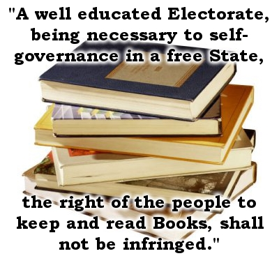 A well educated Electorate, being necessary to self-governance in a free State, the right of the people to keep and read Books, shall not be infringed.