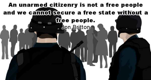 An unarmed citizenry is not a free people and we cannot secure a free state without a free people. - Jon Britton